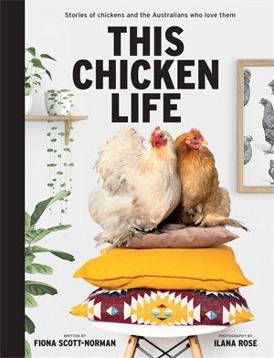 This Chicken Life Stories of Chickens and the Australians Who Love Them by Fiona Scott-Norman